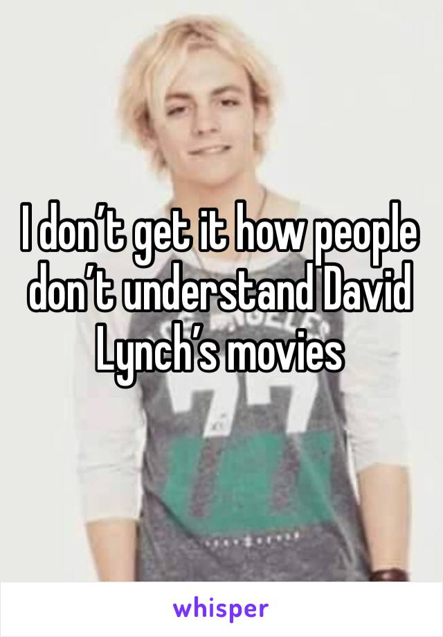 I don't get it how people don't understand David Lynch's movies
