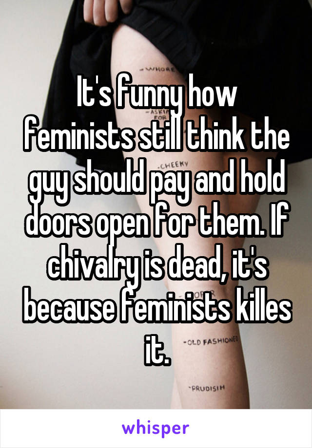 It's funny how feminists still think the guy should pay and hold doors open for them. If chivalry is dead, it's because feminists killes it.