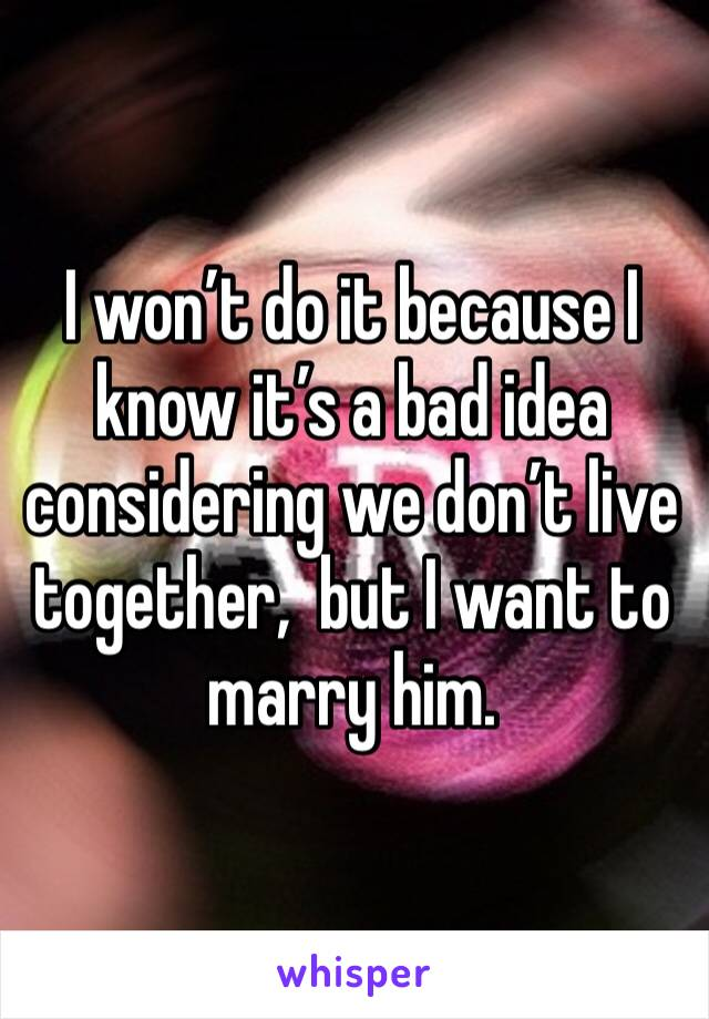 I won't do it because I know it's a bad idea considering we don't live together,  but I want to marry him.