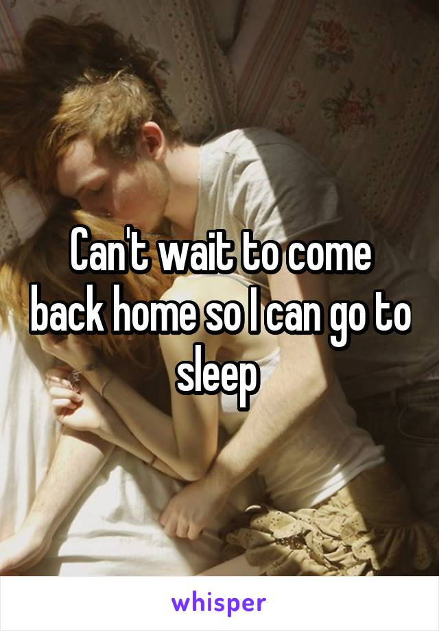 Can't wait to come back home so I can go to sleep
