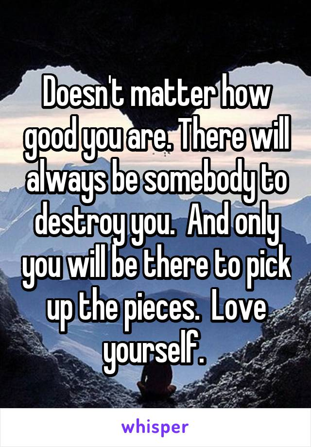 Doesn't matter how good you are. There will always be somebody to destroy you.  And only you will be there to pick up the pieces.  Love yourself.