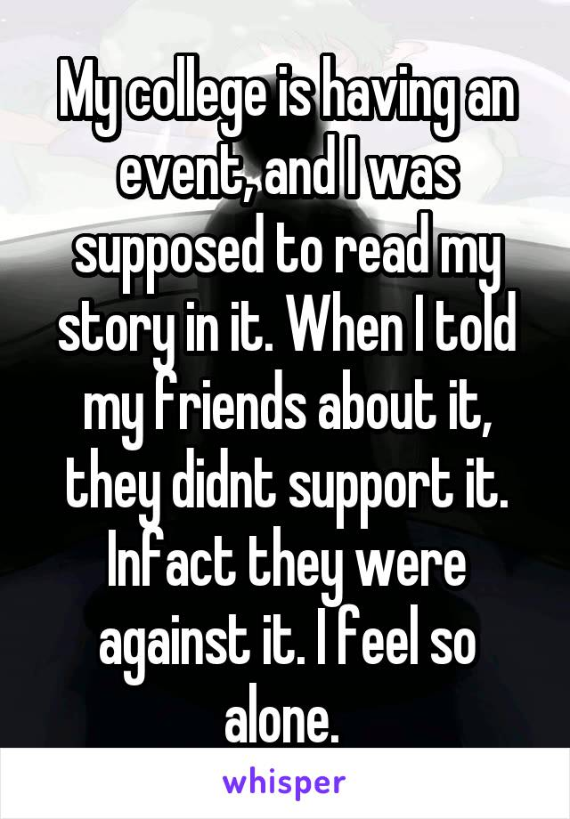 My college is having an event, and I was supposed to read my story in it. When I told my friends about it, they didnt support it. Infact they were against it. I feel so alone.