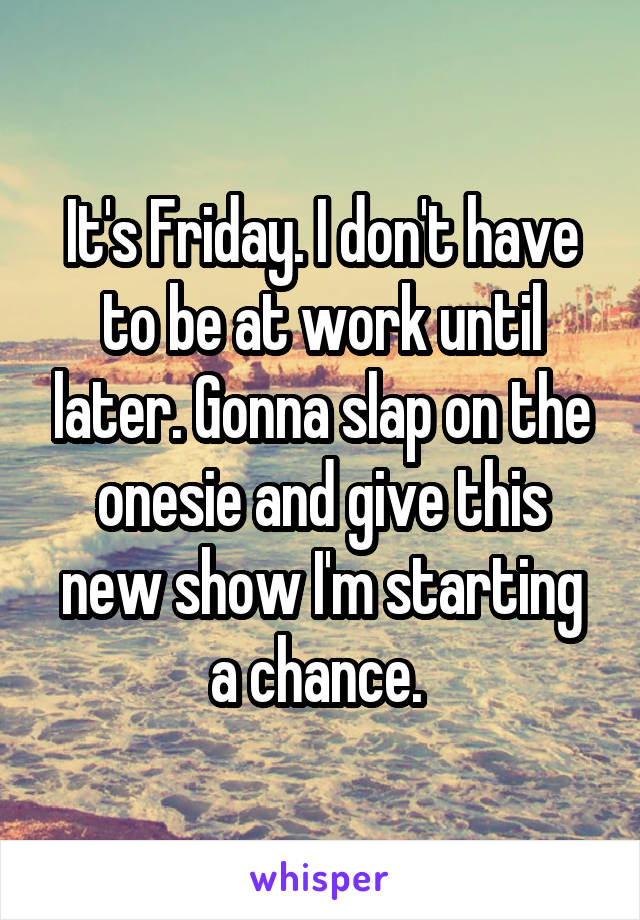 It's Friday. I don't have to be at work until later. Gonna slap on the onesie and give this new show I'm starting a chance.