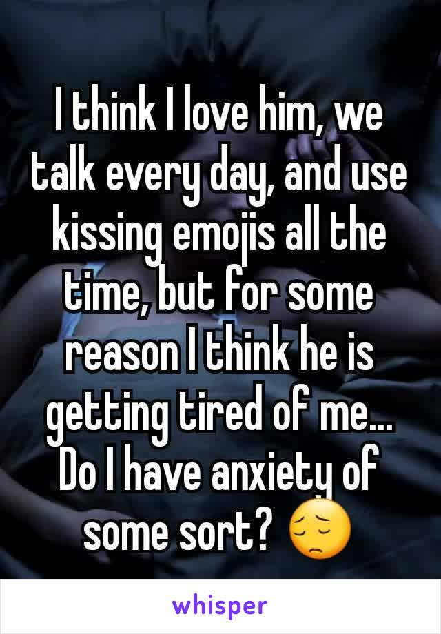 I think I love him, we talk every day, and use kissing emojis all the time, but for some reason I think he is getting tired of me... Do I have anxiety of some sort? 😔