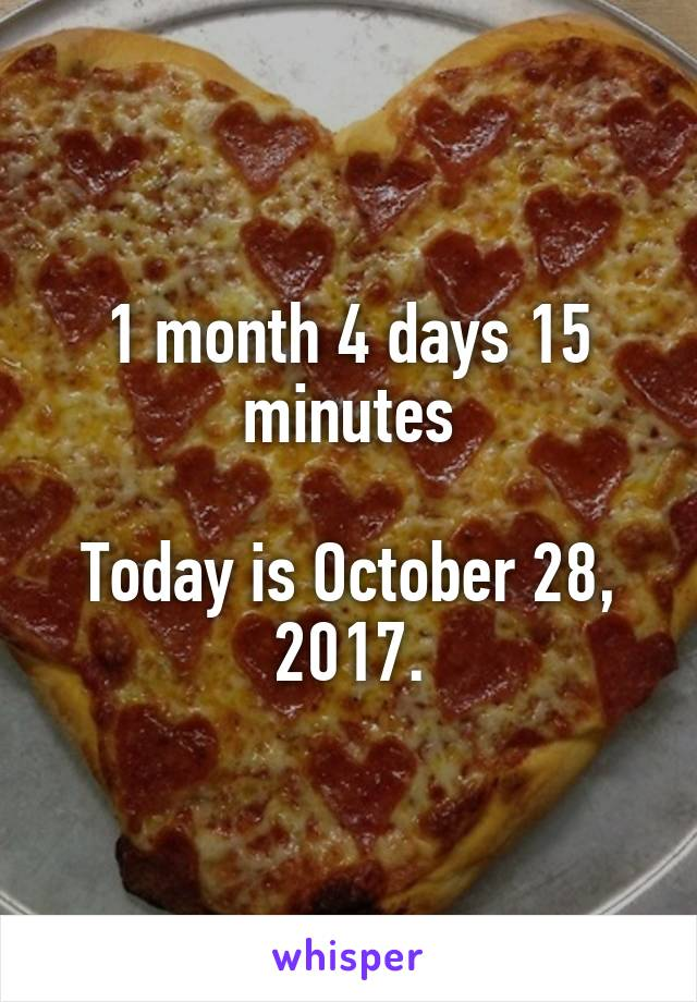 1 month 4 days 15 minutes  Today is October 28, 2017.