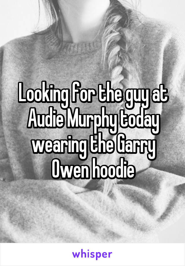 Looking for the guy at Audie Murphy today wearing the Garry Owen hoodie