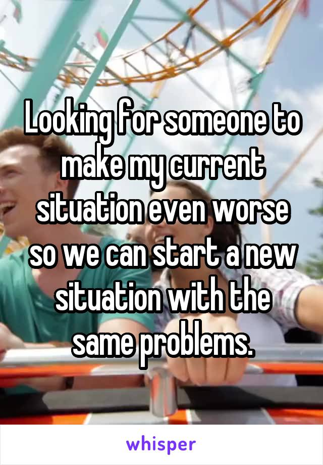 Looking for someone to make my current situation even worse so we can start a new situation with the same problems.