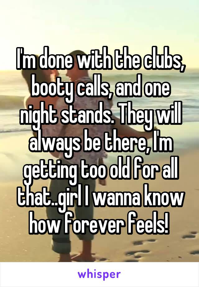 I'm done with the clubs, booty calls, and one night stands. They will always be there, I'm getting too old for all that..girl I wanna know how forever feels!