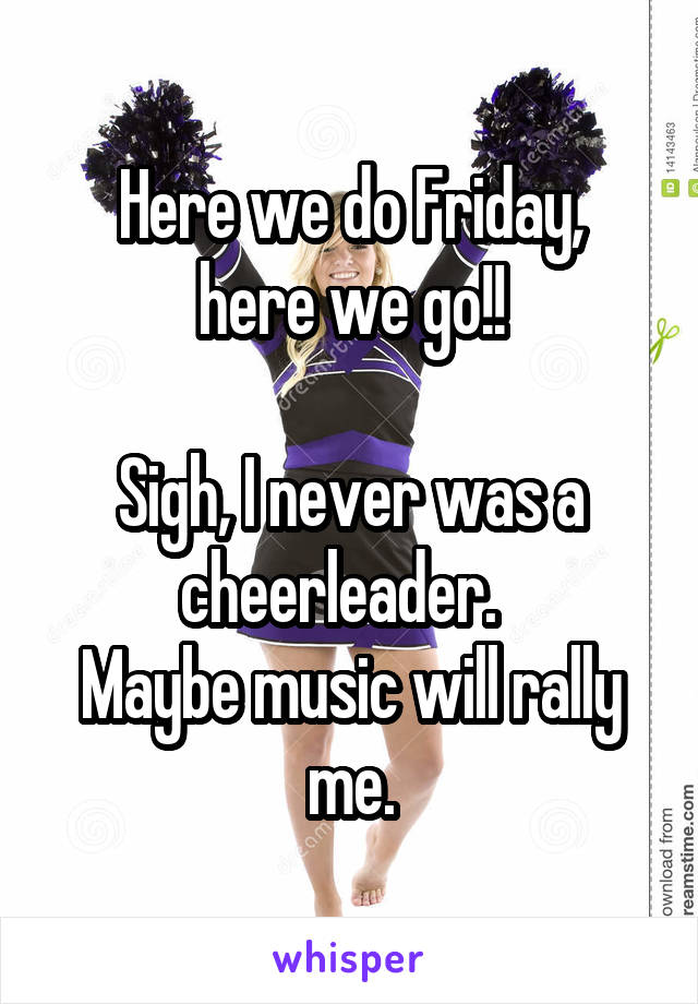Here we do Friday, here we go!!  Sigh, I never was a cheerleader.   Maybe music will rally me.