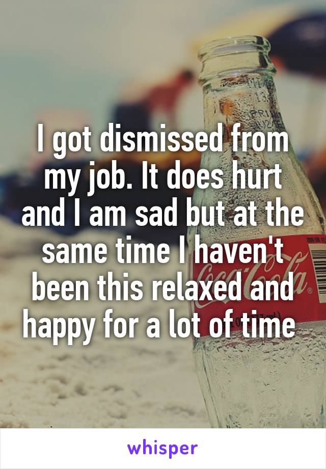 I got dismissed from my job. It does hurt and I am sad but at the same time I haven't been this relaxed and happy for a lot of time