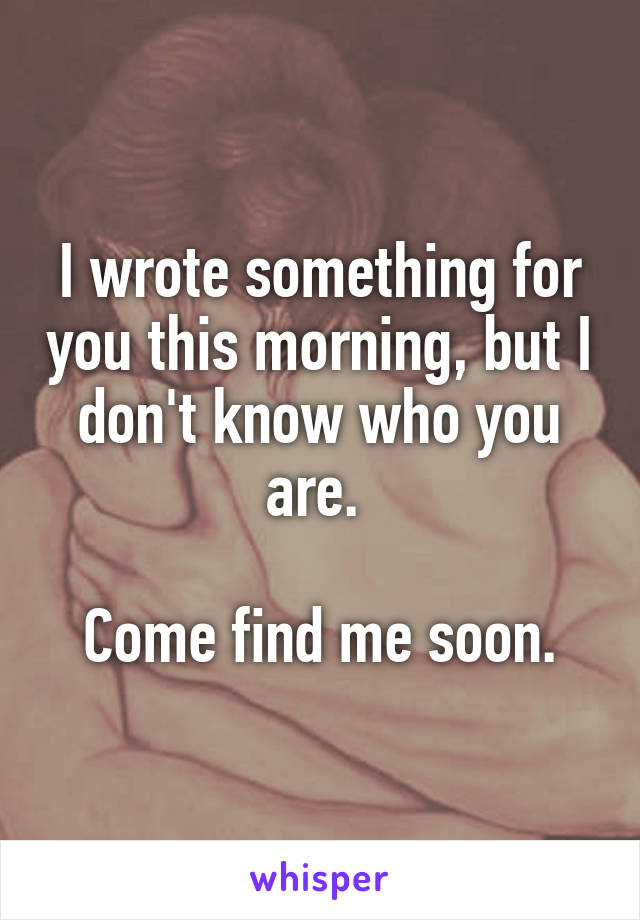 I wrote something for you this morning, but I don't know who you are.   Come find me soon.