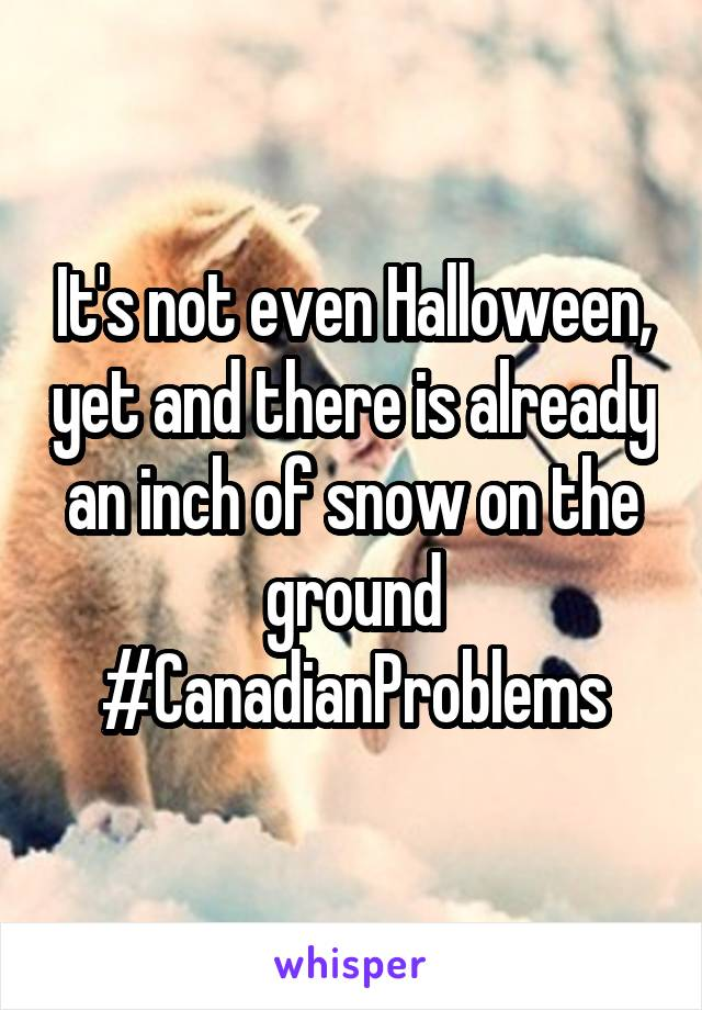 It's not even Halloween, yet and there is already an inch of snow on the ground #CanadianProblems