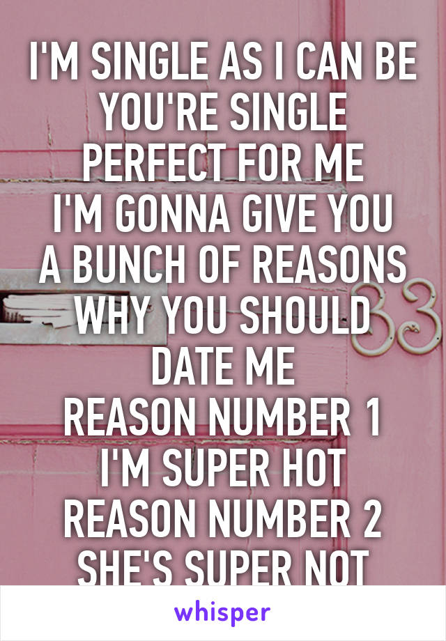 I'M SINGLE AS I CAN BE YOU'RE SINGLE PERFECT FOR ME I'M GONNA GIVE YOU A BUNCH OF REASONS WHY YOU SHOULD DATE ME REASON NUMBER 1 I'M SUPER HOT REASON NUMBER 2 SHE'S SUPER NOT