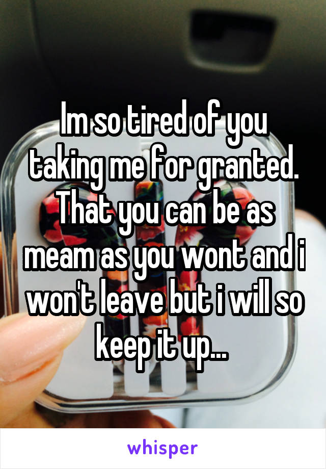 Im so tired of you taking me for granted. That you can be as meam as you wont and i won't leave but i will so keep it up...