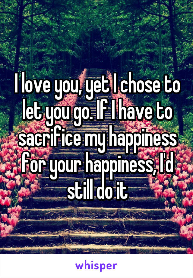 I love you, yet I chose to let you go. If I have to sacrifice my happiness for your happiness, I'd still do it