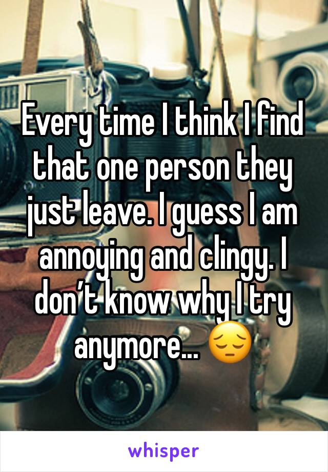 Every time I think I find that one person they just leave. I guess I am annoying and clingy. I don't know why I try anymore... 😔