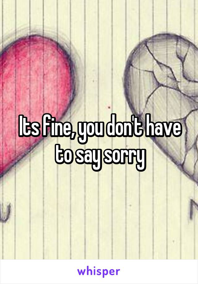 Its fine, you don't have to say sorry
