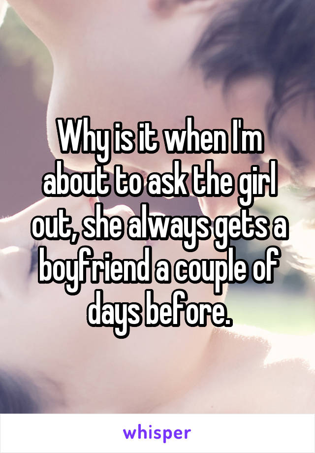 Why is it when I'm about to ask the girl out, she always gets a boyfriend a couple of days before.