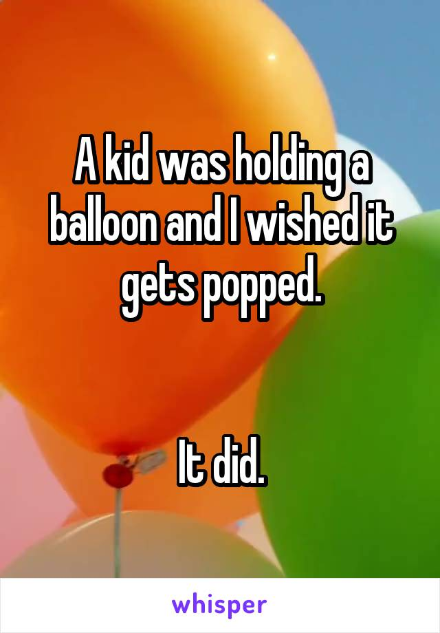 A kid was holding a balloon and I wished it gets popped.   It did.