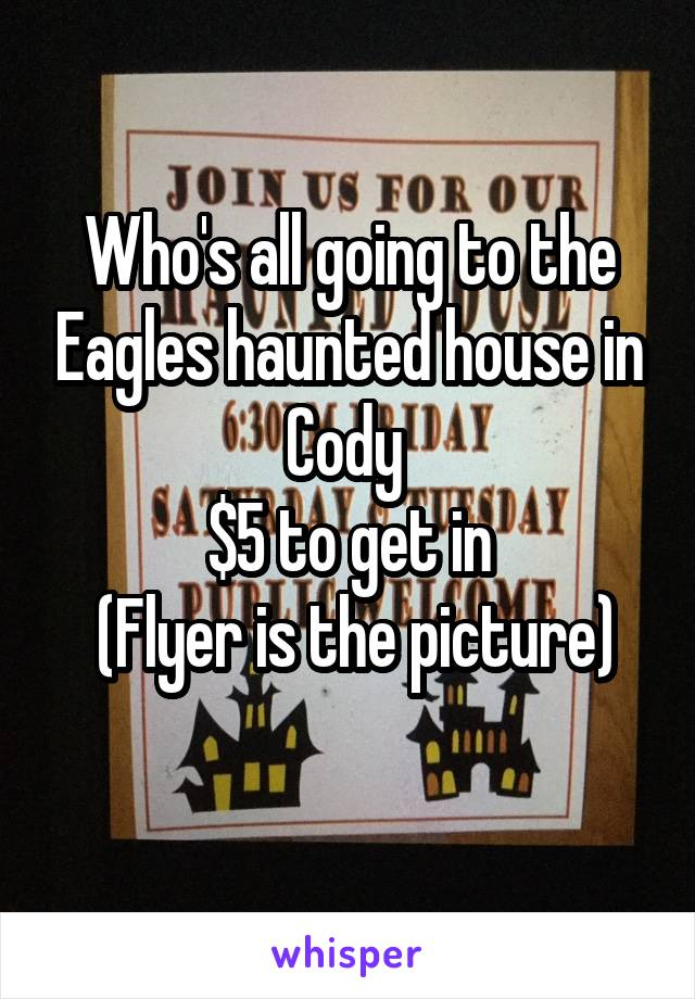 Who's all going to the Eagles haunted house in Cody  $5 to get in  (Flyer is the picture)