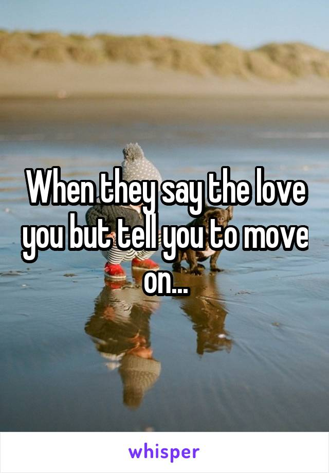 When they say the love you but tell you to move on...