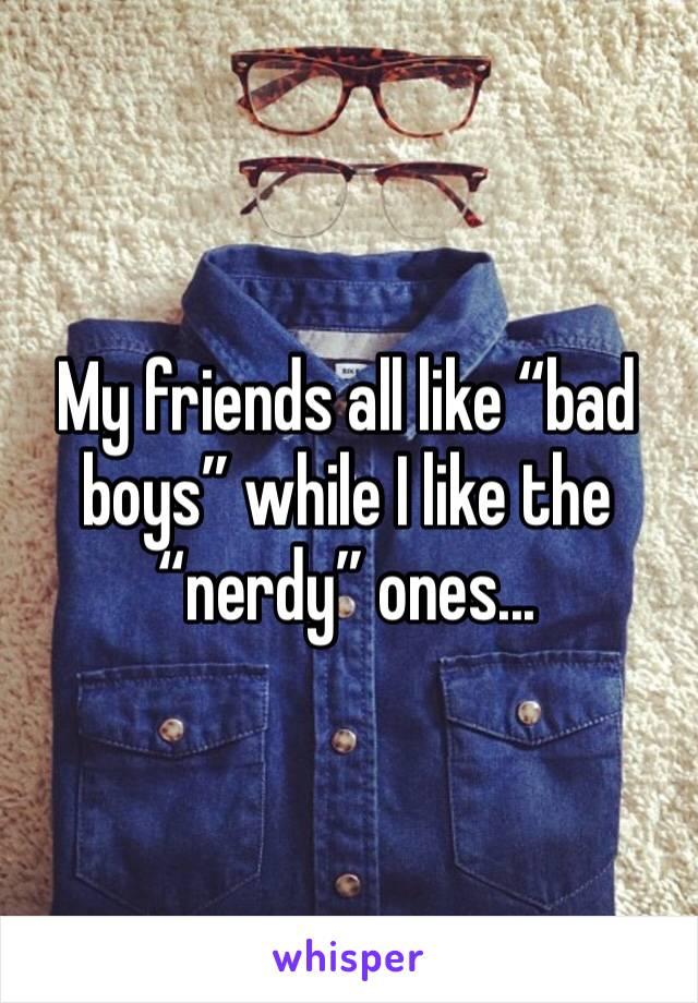 "My friends all like ""bad boys"" while I like the ""nerdy"" ones..."