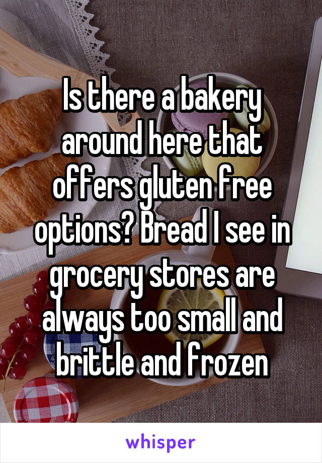 Is there a bakery around here that offers gluten free options? Bread I see in grocery stores are always too small and brittle and frozen
