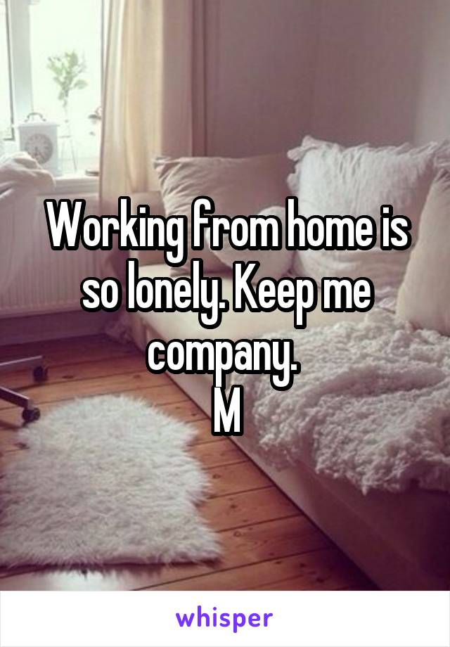 Working from home is so lonely. Keep me company.  M