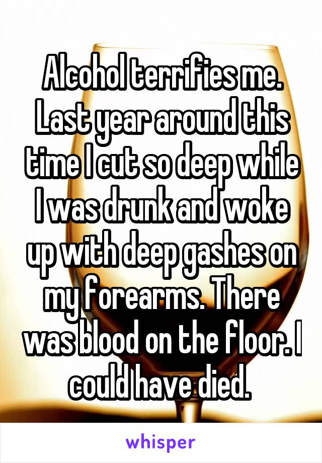 Alcohol terrifies me. Last year around this time I cut so deep while I was drunk and woke up with deep gashes on my forearms. There was blood on the floor. I could have died.