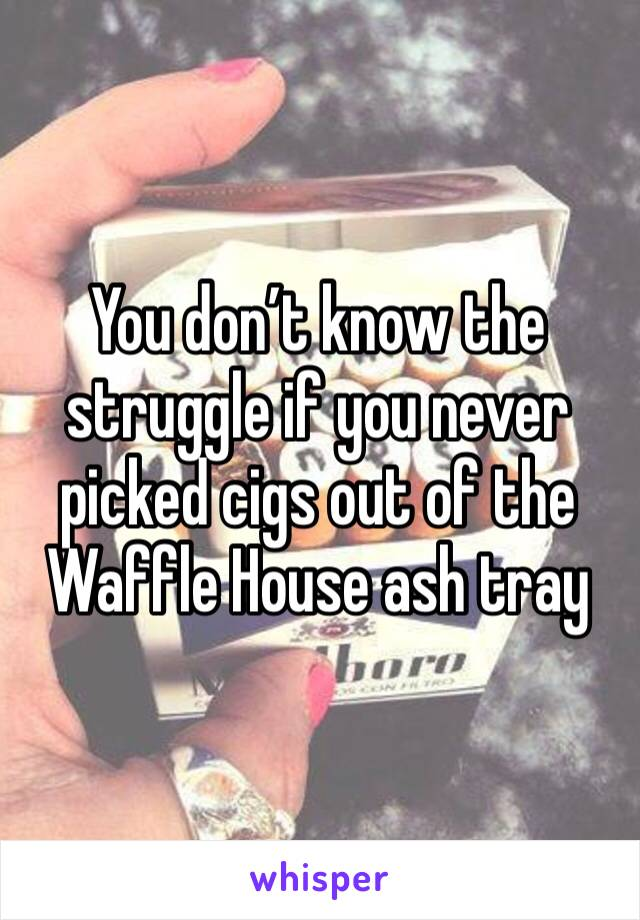 You don't know the struggle if you never picked cigs out of the Waffle House ash tray