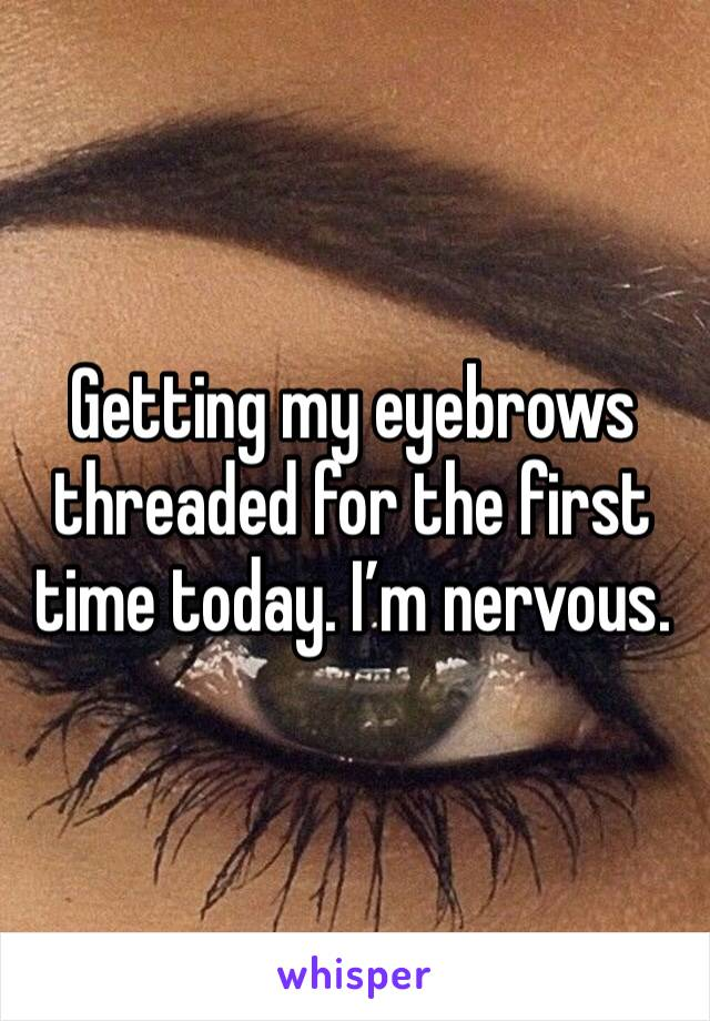 Getting my eyebrows threaded for the first time today. I'm nervous.