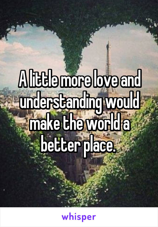 A little more love and understanding would make the world a better place.