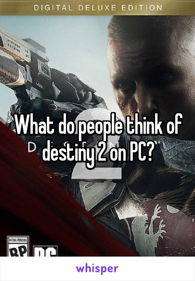 What do people think of destiny 2 on PC?