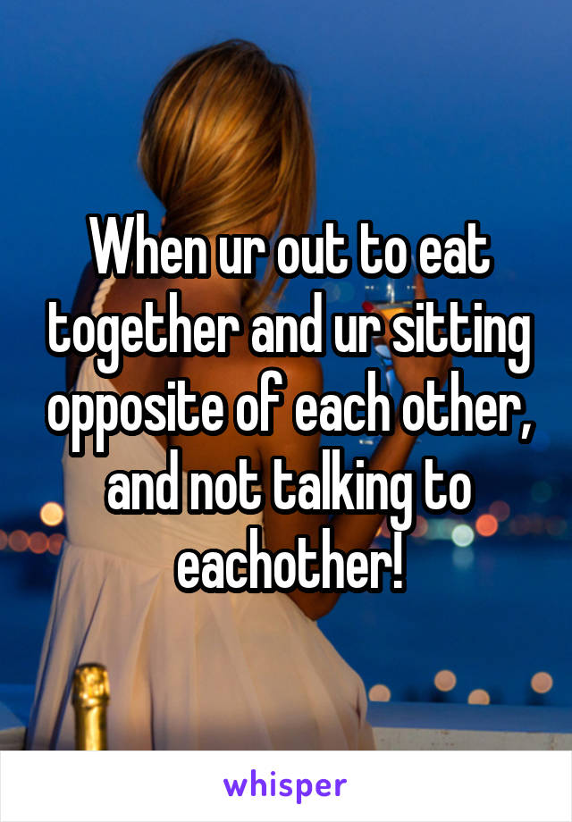 When ur out to eat together and ur sitting opposite of each other, and not talking to eachother!