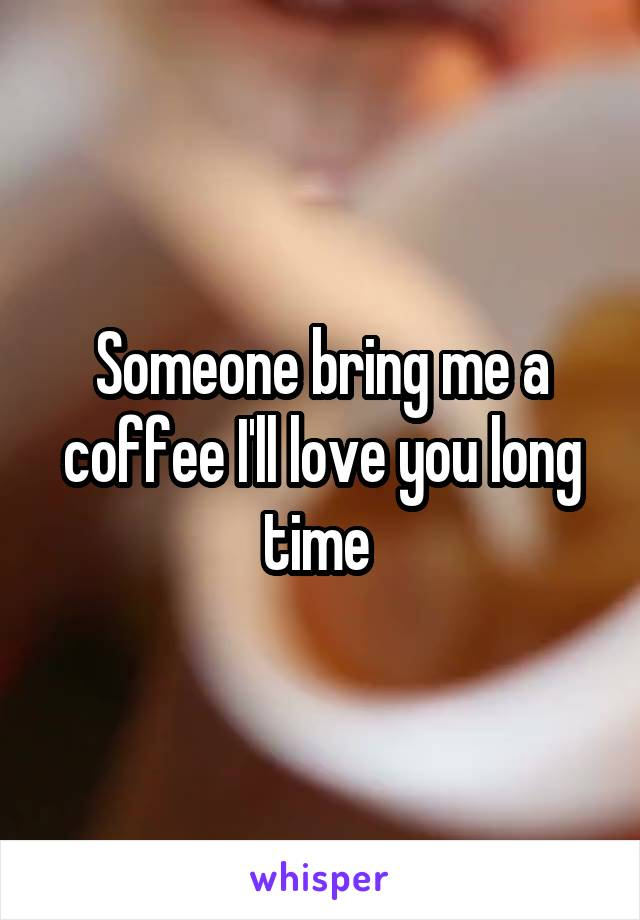Someone bring me a coffee I'll love you long time