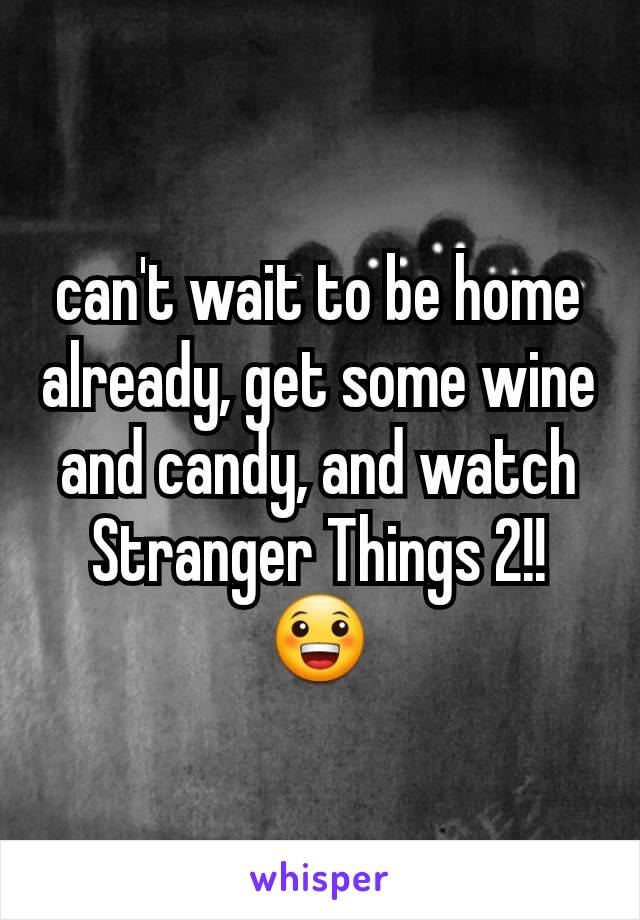 can't wait to be home already, get some wine and candy, and watch Stranger Things 2!!😀