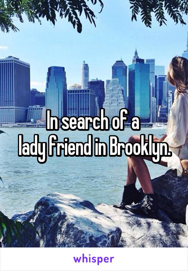 In search of a  lady friend in Brooklyn.