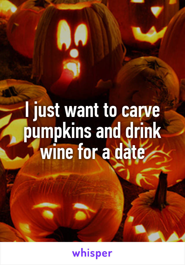 I just want to carve pumpkins and drink wine for a date