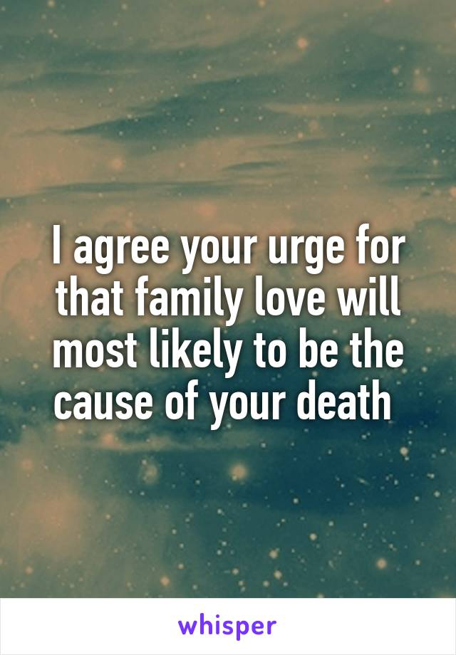 I agree your urge for that family love will most likely to be the cause of your death