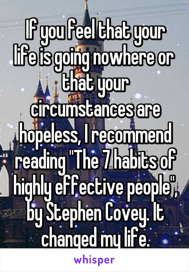 "If you feel that your life is going nowhere or  that your circumstances are hopeless, I recommend reading ""The 7 habits of highly effective people"", by Stephen Covey. It changed my life."