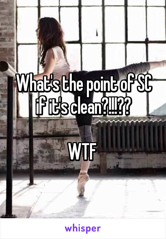 What's the point of SC if it's clean?!!!??  WTF