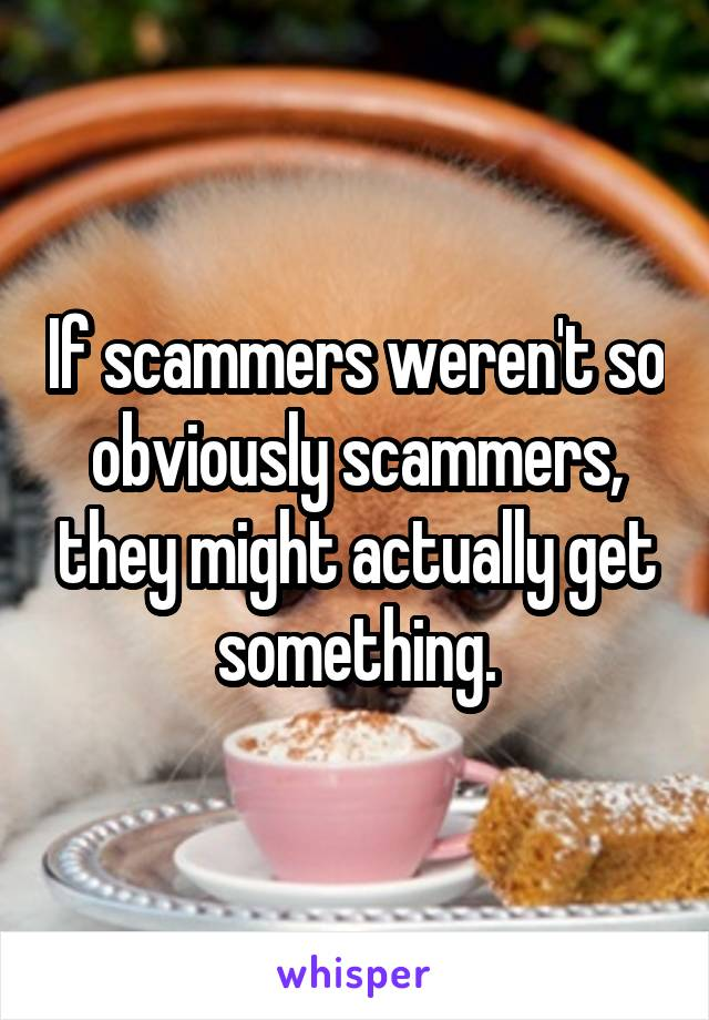 If scammers weren't so obviously scammers, they might actually get something.