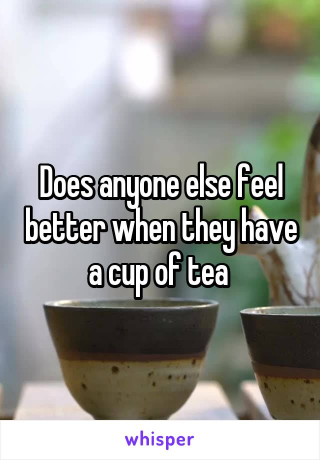Does anyone else feel better when they have a cup of tea