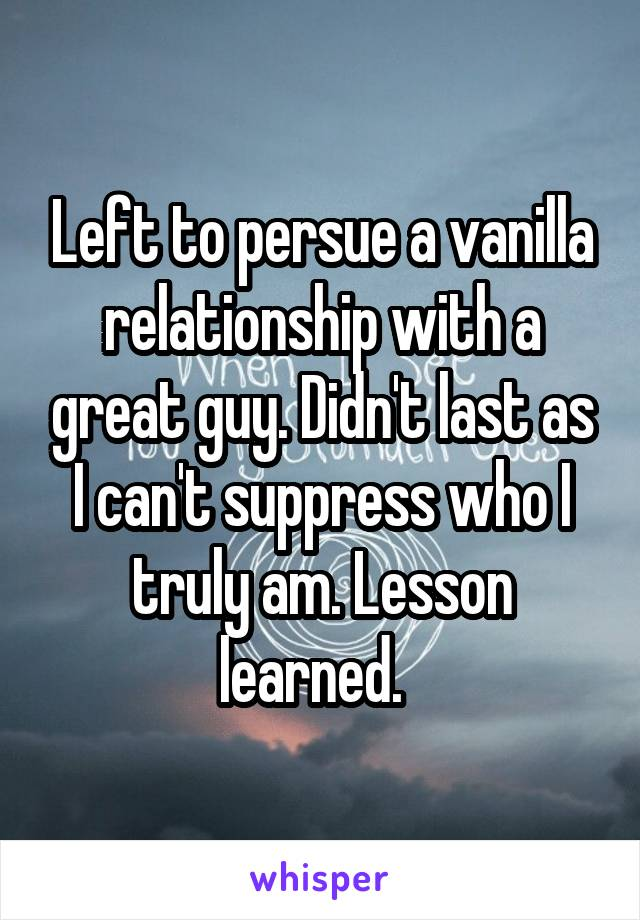 Left to persue a vanilla relationship with a great guy. Didn't last as I can't suppress who I truly am. Lesson learned.