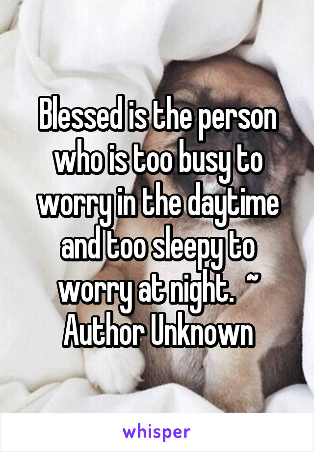 Blessed is the person who is too busy to worry in the daytime and too sleepy to worry at night.  ~ Author Unknown