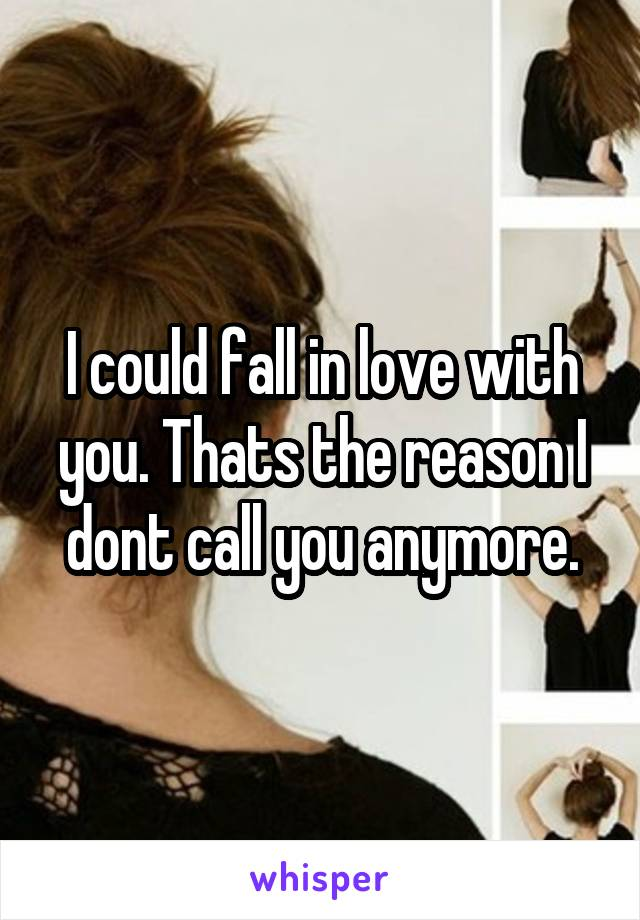 I could fall in love with you. Thats the reason I dont call you anymore.