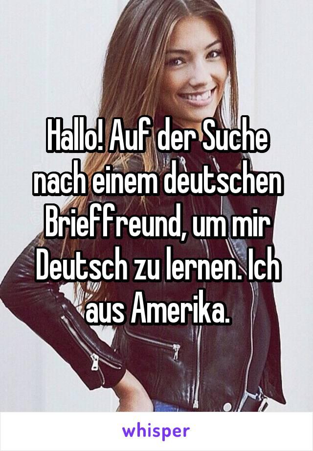 Hallo! Auf der Suche nach einem deutschen Brieffreund, um mir Deutsch zu lernen. Ich aus Amerika.