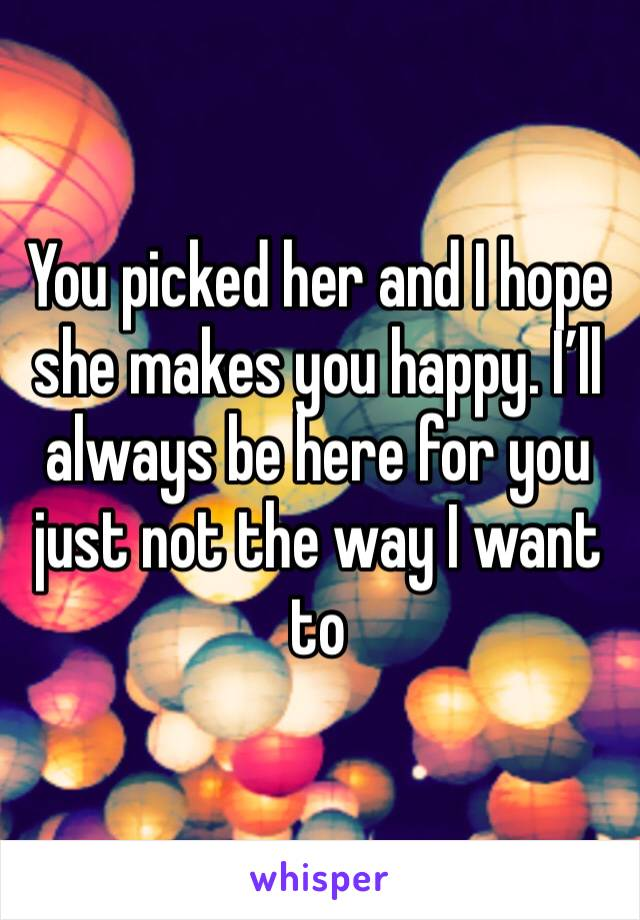 You picked her and I hope she makes you happy. I'll always be here for you just not the way I want to