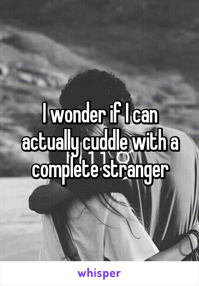I wonder if I can actually cuddle with a complete stranger