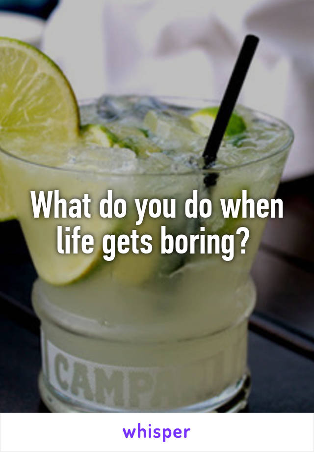 What do you do when life gets boring?